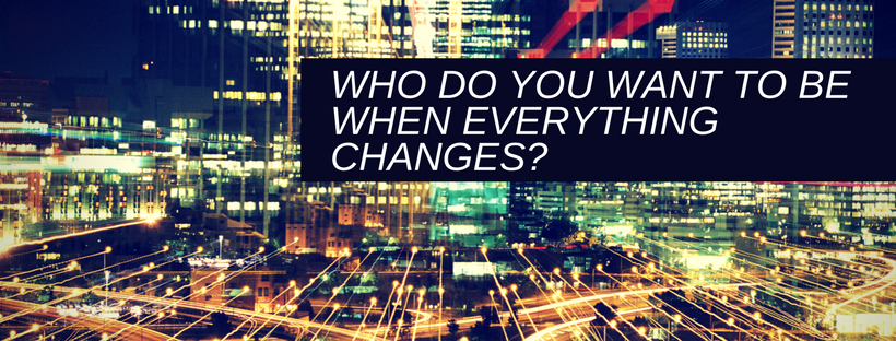 Who do you want to be when everything changes?